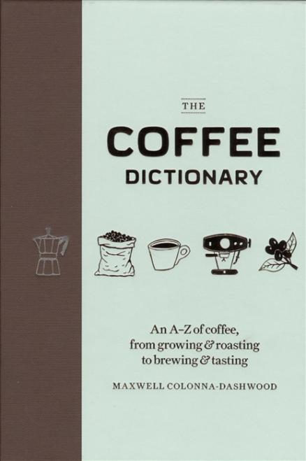 The Coffee Dictionary An A-Z of coffee from growing roasting to brewing tasting